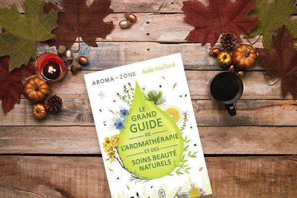 Le grand guide de l'aromathérapie et des soins beauté naturels, d'Aude Maillard et Aroma-Zone (2016)